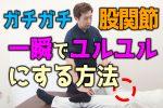 """【ビデオ】ガチガチ股関節を""""一瞬でユルユル""""にする方法"""